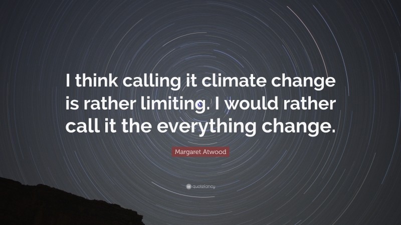 """Margaret Atwood Quote: """"I think calling it climate change is rather limiting. I would rather call it the everything change."""""""