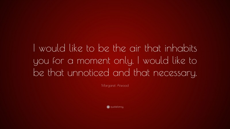 """Margaret Atwood Quote: """"I would like to be the air that inhabits you for a moment only. I would like to be that unnoticed and that necessary."""""""