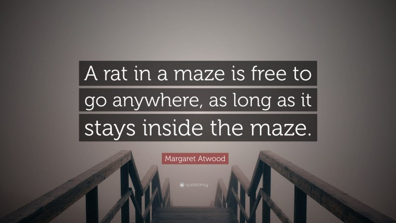 """Margaret Atwood Quote: """"A rat in a maze is free to go anywhere, as long as it stays inside the maze."""""""