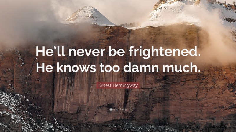 """Ernest Hemingway Quote: """"He'll never be frightened. He knows too damn much."""""""