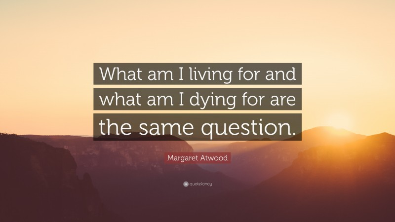 """Margaret Atwood Quote: """"What am I living for and what am I dying for are the same question."""""""