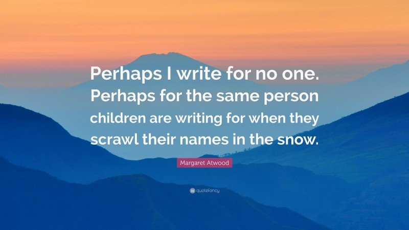 """Margaret Atwood Quote: """"Perhaps I write for no one. Perhaps for the same person children are writing for when they scrawl their names in the snow."""""""