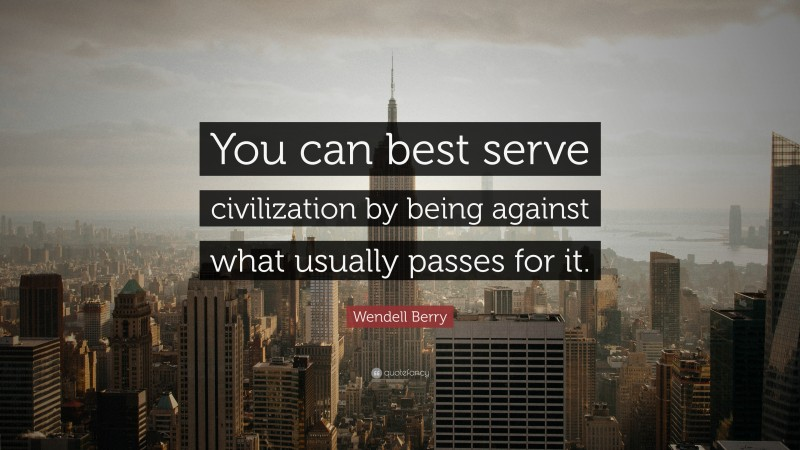 """Wendell Berry Quote: """"You can best serve civilization by being against what usually passes for it."""""""