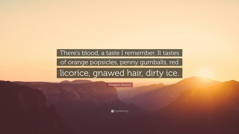 """Margaret Atwood Quote: """"There's blood, a taste I remember. It tastes of orange popsicles, penny gumballs, red licorice, gnawed hair, dirty ice."""""""
