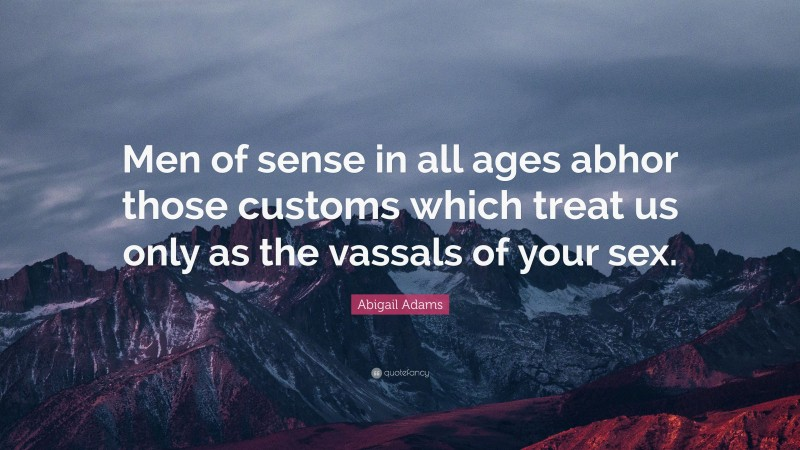 """Abigail Adams Quote: """"Men of sense in all ages abhor those customs which treat us only as the vassals of your sex."""""""