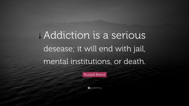 """Russell Brand Quote: """"Addiction is a serious desease; it will end with jail, mental institutions, or death."""""""