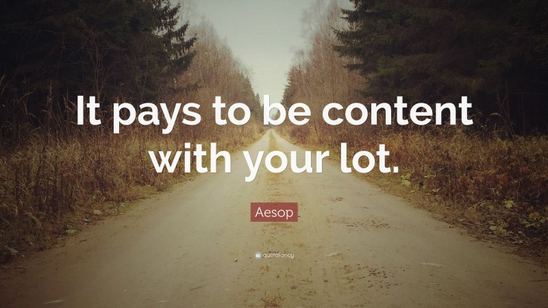 """Aesop Quote: """"It pays to be content with your lot."""""""