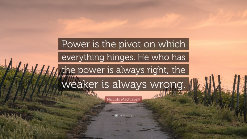 """Niccolò Machiavelli Quote: """"Power is the pivot on which everything hinges. He who has the power is always right; the weaker is always wrong."""""""