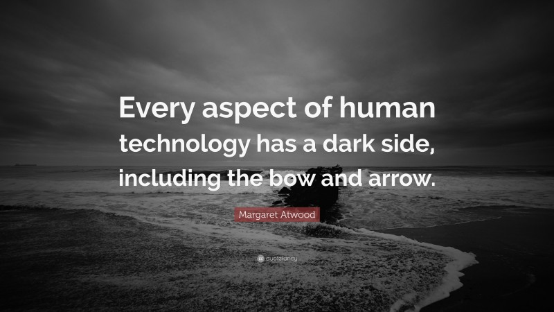 """Margaret Atwood Quote: """"Every aspect of human technology has a dark side, including the bow and arrow."""""""