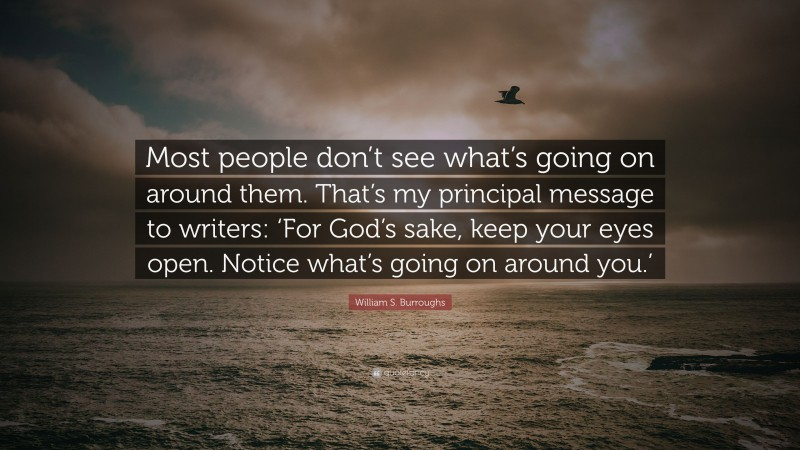 """William S. Burroughs Quote: """"Most people don't see what's going on around them. That's my principal message to writers: 'For God's sake, keep your eyes open. Notice what's going on around you.'"""""""
