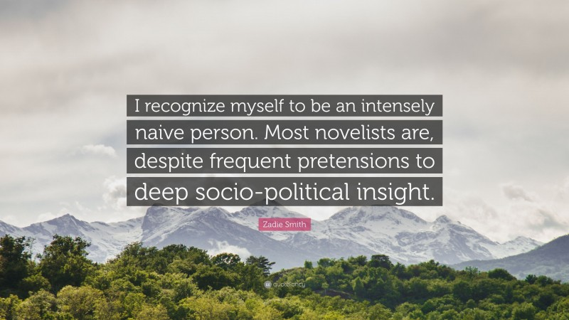 """Zadie Smith Quote: """"I recognize myself to be an intensely naive person. Most novelists are, despite frequent pretensions to deep socio-political insight."""""""