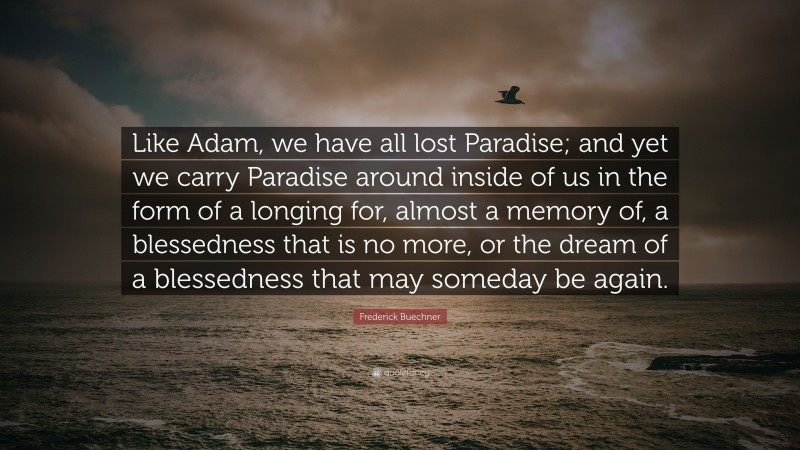 """Frederick Buechner Quote: """"Like Adam, we have all lost Paradise; and yet we carry Paradise around inside of us in the form of a longing for, almost a memory of, a blessedness that is no more, or the dream of a blessedness that may someday be again."""""""