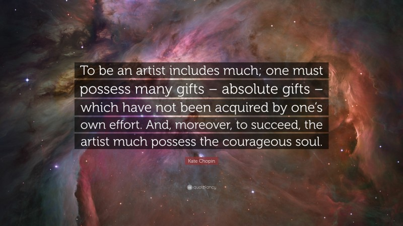 """Kate Chopin Quote: """"To be an artist includes much; one must possess many gifts – absolute gifts – which have not been acquired by one's own effort. And, moreover, to succeed, the artist much possess the courageous soul."""""""