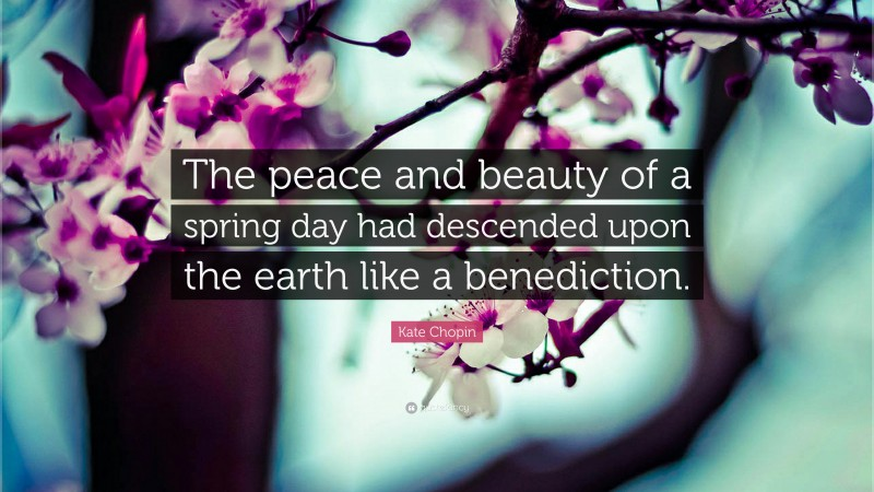 """Kate Chopin Quote: """"The peace and beauty of a spring day had descended upon the earth like a benediction."""""""