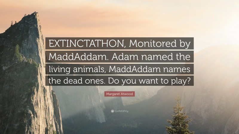 """Margaret Atwood Quote: """"EXTINCTATHON, Monitored by MaddAddam. Adam named the living animals, MaddAddam names the dead ones. Do you want to play?"""""""