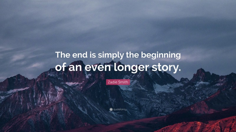 """Zadie Smith Quote: """"The end is simply the beginning of an even longer story."""""""