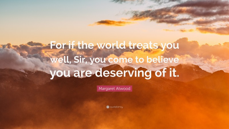 """Margaret Atwood Quote: """"For if the world treats you well, Sir, you come to believe you are deserving of it."""""""