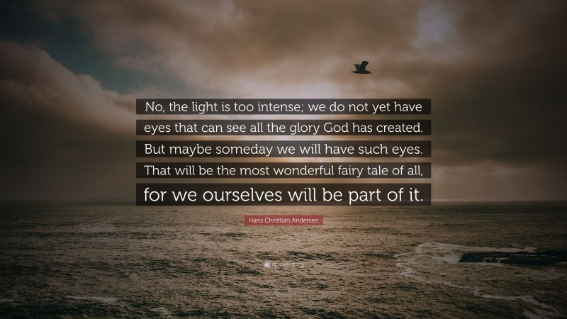 """Hans Christian Andersen Quote: """"No, the light is too intense; we do not yet have eyes that can see all the glory God has created. But maybe someday we will have such eyes. That will be the most wonderful fairy tale of all, for we ourselves will be part of it."""""""