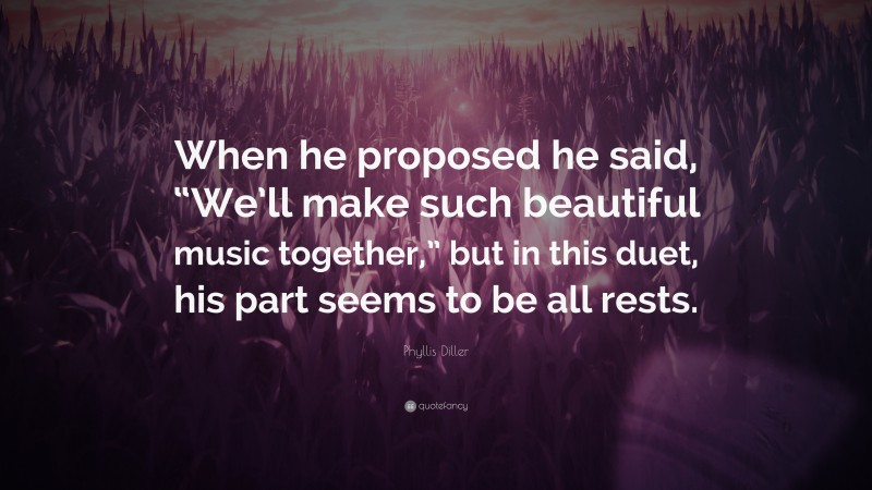 """Phyllis Diller Quote: """"When he proposed he said, """"We'll make such beautiful music together,"""" but in this duet, his part seems to be all rests."""""""