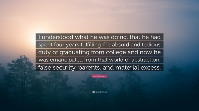 """Jon Krakauer Quote: """"I understood what he was doing, that he had spent four years fulfilling the absurd and tedious duty of graduating from college and now he was emancipated from that world of abstraction, false security, parents, and material excess."""""""