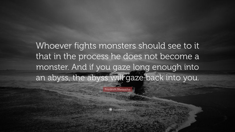 """Friedrich Nietzsche Quote: """"Whoever fights monsters should see to it that in the process he does not become a monster. And if you gaze long enough into an abyss, the abyss will gaze back into you."""""""