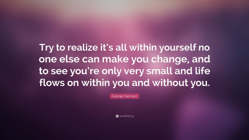 """George Harrison Quote: """"Try to realize it's all within yourself no one else can make you change, and to see you're only very small and life flows on within you and without you."""""""