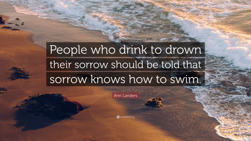 """Ann Landers Quote: """"People who drink to drown their sorrow should be told that sorrow knows how to swim."""""""