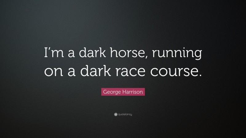 """George Harrison Quote: """"I'm a dark horse, running on a dark race course."""""""