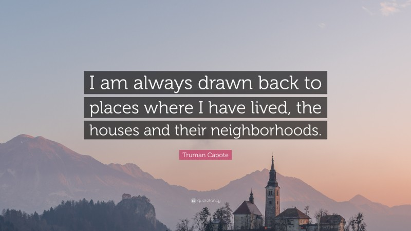 """Truman Capote Quote: """"I am always drawn back to places where I have lived, the houses and their neighborhoods."""""""