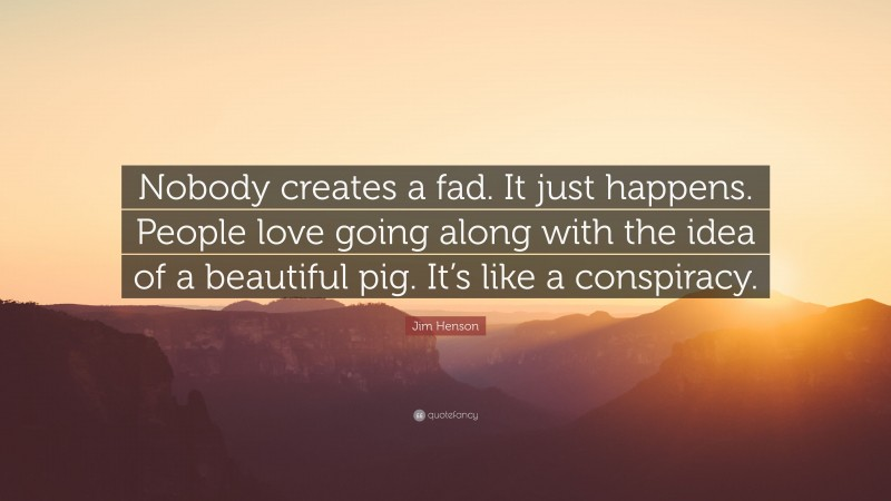 """Jim Henson Quote: """"Nobody creates a fad. It just happens. People love going along with the idea of a beautiful pig. It's like a conspiracy."""""""