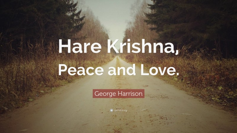 "George Harrison Quote: ""Hare Krishna, Peace and Love."""