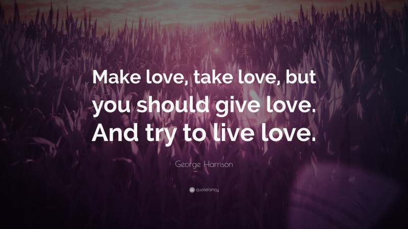 """George Harrison Quote: """"Make love, take love, but you should give love. And try to live love."""""""