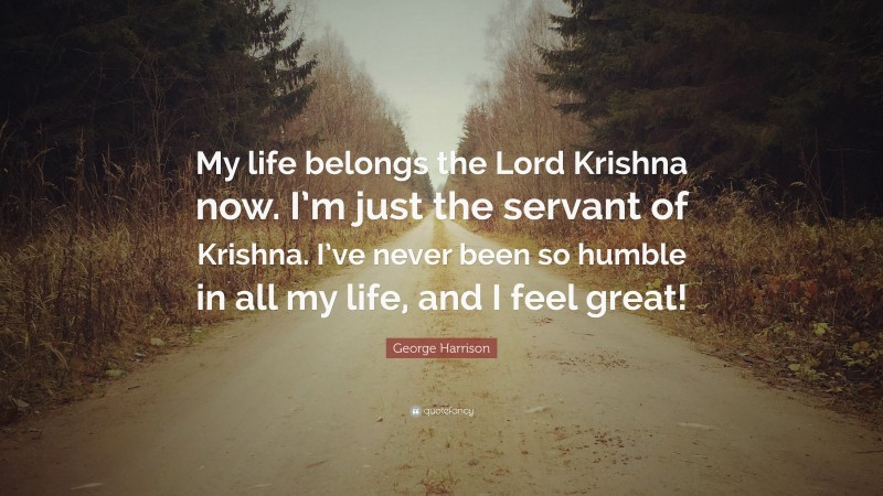 """George Harrison Quote: """"My life belongs the Lord Krishna now. I'm just the servant of Krishna. I've never been so humble in all my life, and I feel great!"""""""