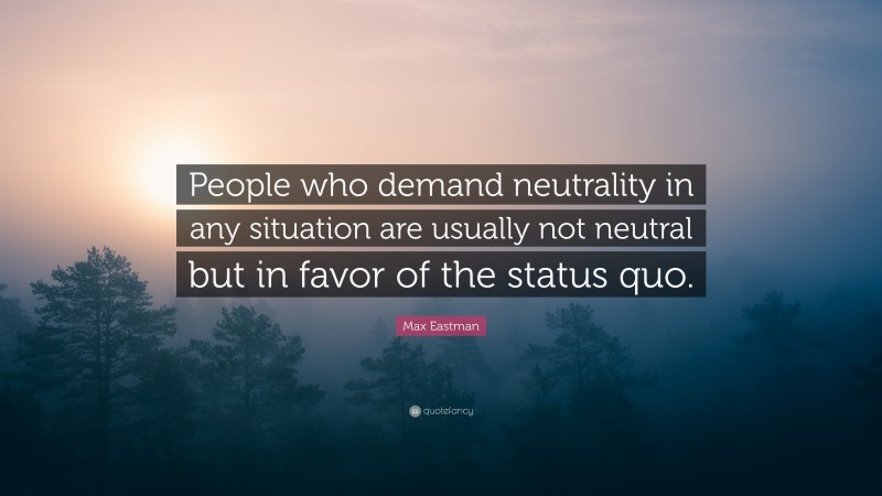 """Max Eastman Quote: """"People who demand neutrality in any situation are usually not neutral but in favor of the status quo."""""""