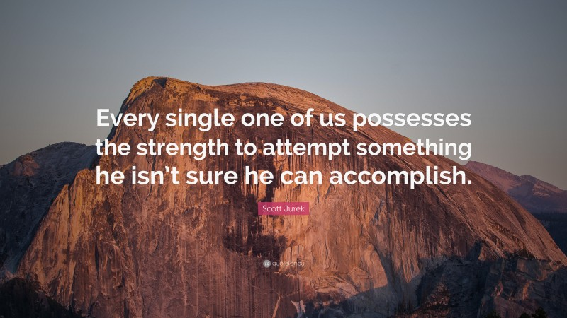 """Scott Jurek Quote: """"Every single one of us possesses the strength to attempt something he isn't sure he can accomplish."""""""