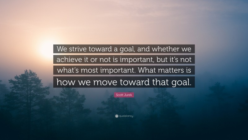 """Scott Jurek Quote: """"We strive toward a goal, and whether we achieve it or not is important, but it's not what's most important. What matters is how we move toward that goal."""""""