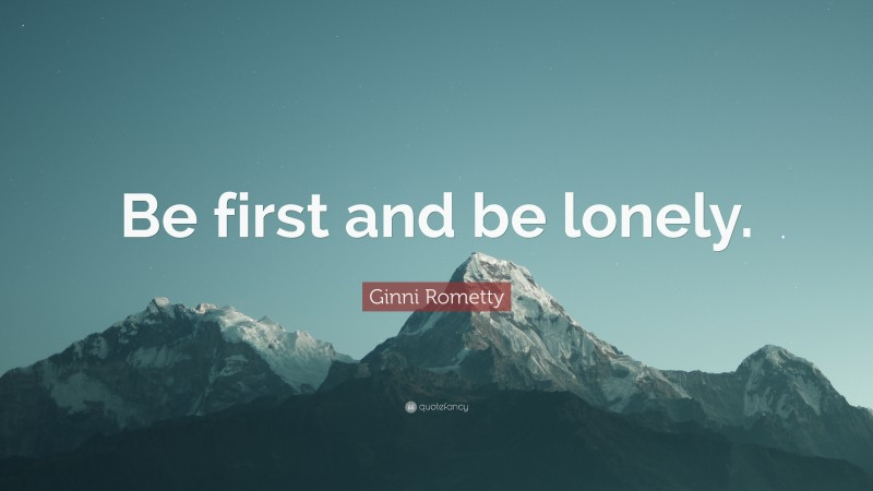 """Ginni Rometty Quote: """"Be first and be lonely."""""""