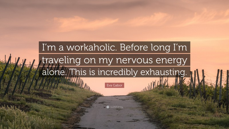 """Eva Gabor Quote: """"I'm a workaholic. Before long I'm traveling on my nervous energy alone. This is incredibly exhausting."""""""