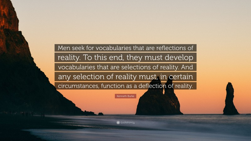"""Kenneth Burke Quote: """"Men seek for vocabularies that are reflections of reality. To this end, they must develop vocabularies that are selections of reality. And any selection of reality must, in certain circumstances, function as a deflection of reality."""""""