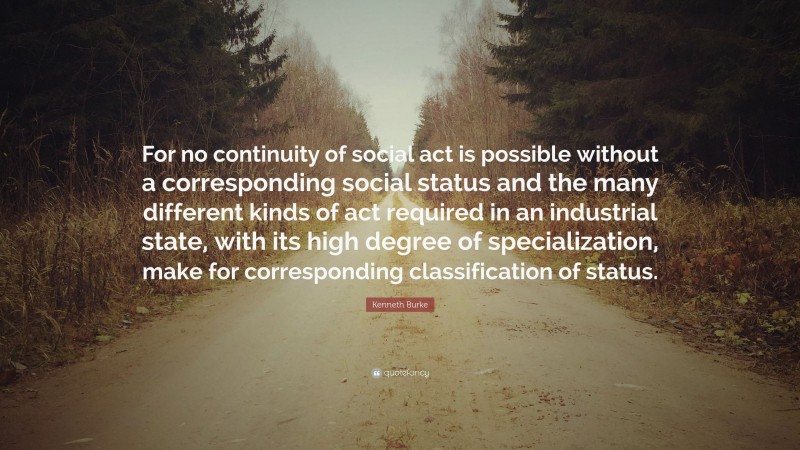 """Kenneth Burke Quote: """"For no continuity of social act is possible without a corresponding social status and the many different kinds of act required in an industrial state, with its high degree of specialization, make for corresponding classification of status."""""""