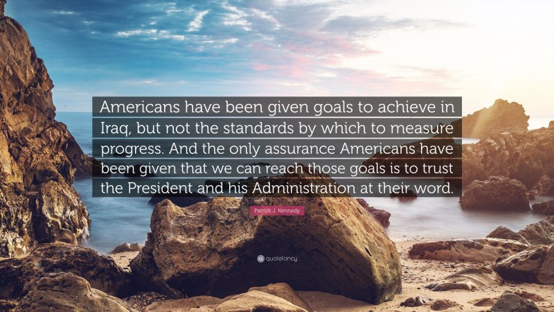 """Patrick J. Kennedy Quote: """"Americans have been given goals to achieve in Iraq, but not the standards by which to measure progress. And the only assurance Americans have been given that we can reach those goals is to trust the President and his Administration at their word."""""""