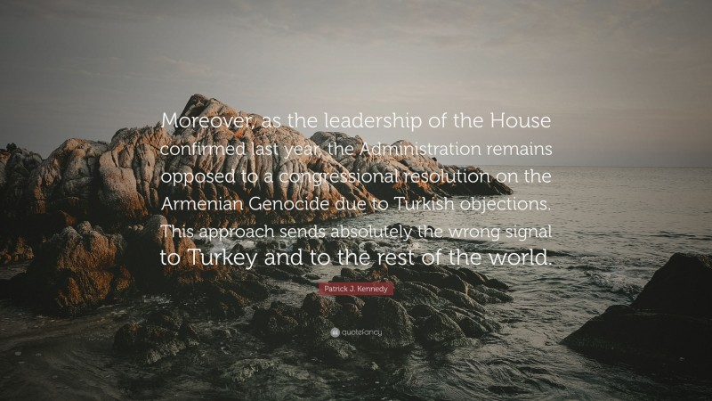 """Patrick J. Kennedy Quote: """"Moreover, as the leadership of the House confirmed last year, the Administration remains opposed to a congressional resolution on the Armenian Genocide due to Turkish objections. This approach sends absolutely the wrong signal to Turkey and to the rest of the world."""""""