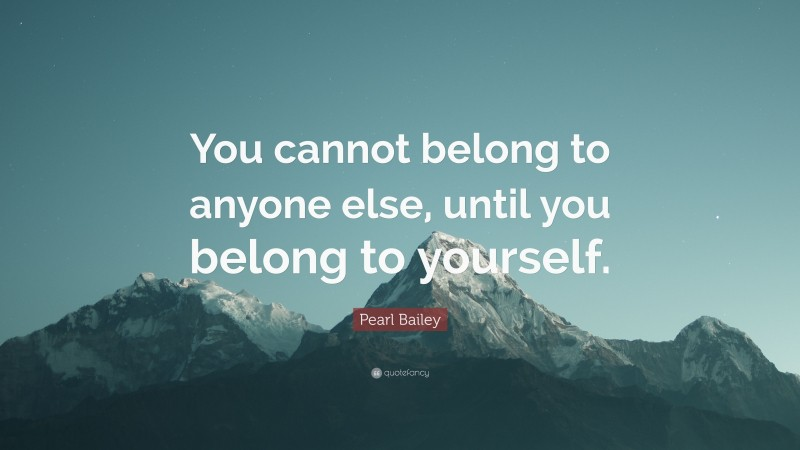 """Pearl Bailey Quote: """"You cannot belong to anyone else, until you belong to yourself."""""""