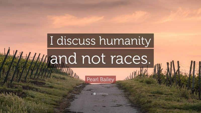 """Pearl Bailey Quote: """"I discuss humanity and not races."""""""