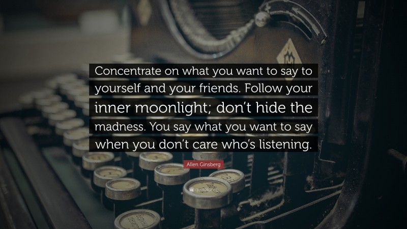 """Allen Ginsberg Quote: """"Concentrate on what you want to say to yourself and your friends. Follow your inner moonlight; don't hide the madness. You say what you want to say when you don't care who's listening."""""""