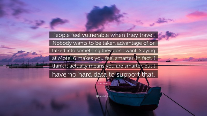 """Tom Bodett Quote: """"People feel vulnerable when they travel. Nobody wants to be taken advantage of or talked into something they don't want. Staying at Motel 6 makes you feel smarter. In fact, I think it actually means you are smarter, but I have no hard data to support that."""""""