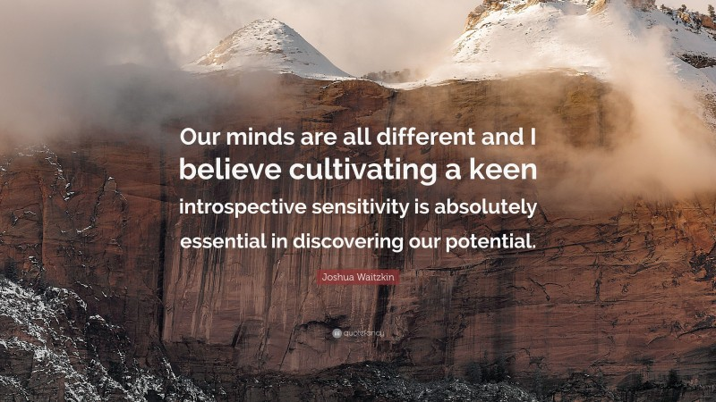 """Joshua Waitzkin Quote: """"Our minds are all different and I believe cultivating a keen introspective sensitivity is absolutely essential in discovering our potential."""""""