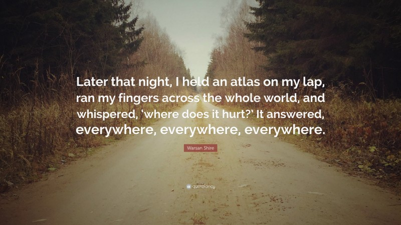 """Warsan Shire Quote: """"Later that night, I held an atlas on my lap, ran my fingers across the whole world, and whispered, 'where does it hurt?' It answered, everywhere, everywhere, everywhere."""""""