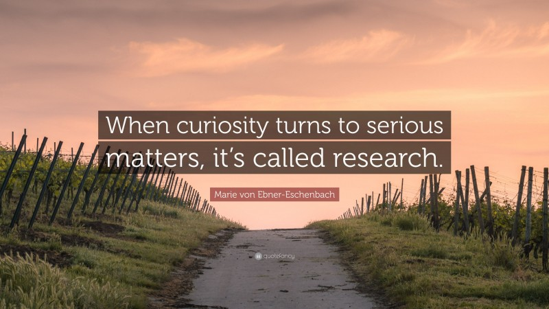 """Marie von Ebner-Eschenbach Quote: """"When curiosity turns to serious matters, it's called research."""""""