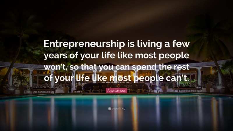 """Anonymous Quote: """"Entrepreneurship is living a few years of your life like most people won't, so that you can spend the rest of your life like most people can't."""""""